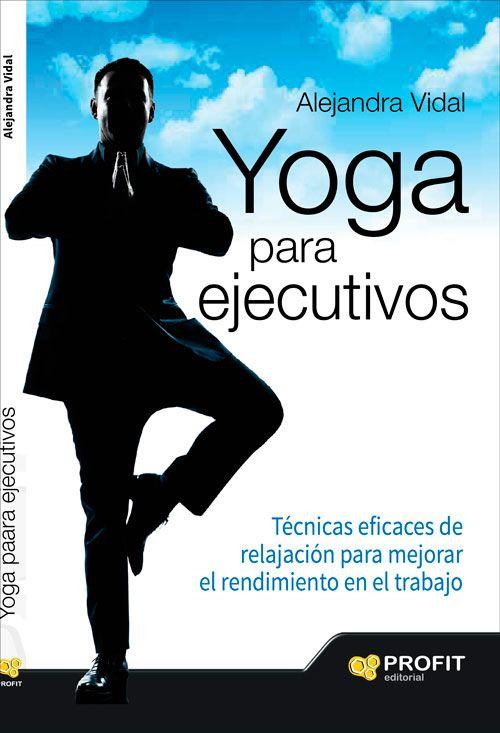 Yoga para ejecutivos. Técnicas eficaces de relajación para mejorar el rendimiento en el trabajo